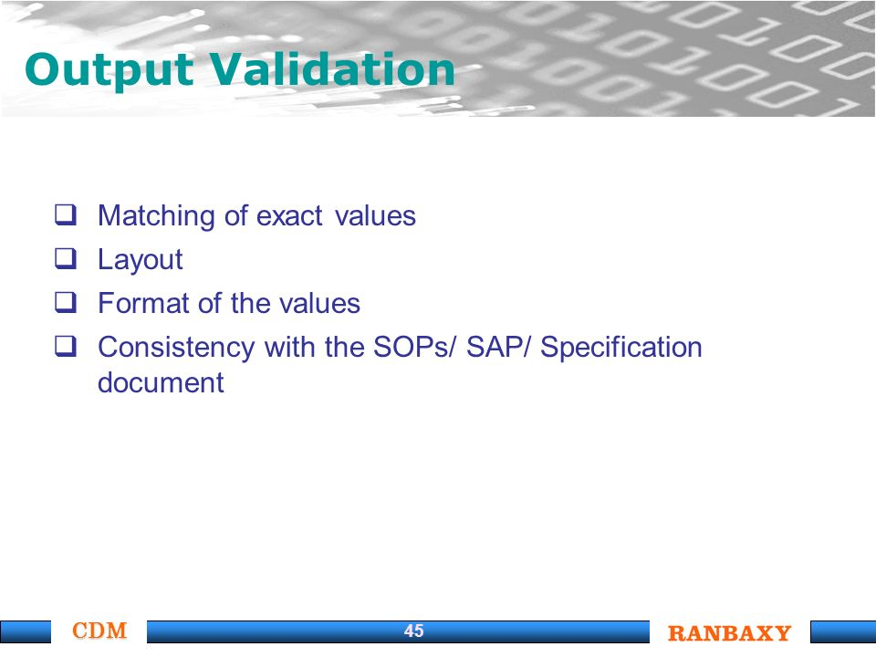 CDM 45 Output Validation Matching of exact values Layout Format of the values Consistency with the SOPs/ SAP/ Specification document