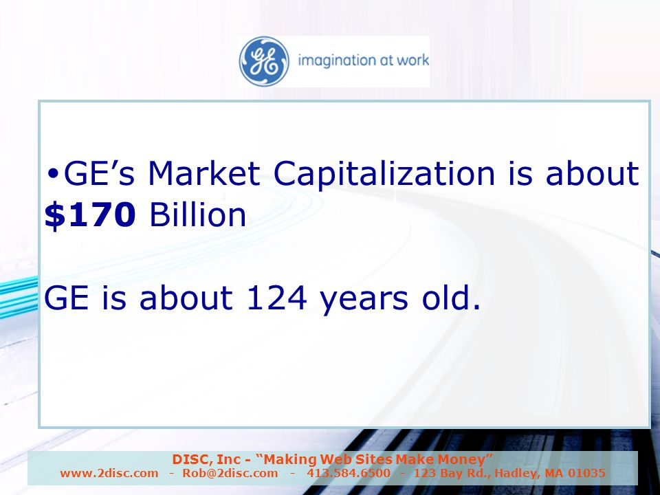 DISC, Inc - Making Web Sites Make Money www.2disc.com - Rob@2disc.com - 413.584.6500 - 123 Bay Rd., Hadley, MA 01035 GE GEs Market Capitalization is about $170 Billion GE is about 124 years old.