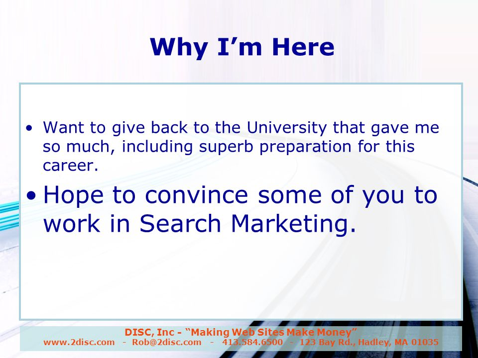 DISC, Inc - Making Web Sites Make Money www.2disc.com - Rob@2disc.com - 413.584.6500 - 123 Bay Rd., Hadley, MA 01035 Why Im Here Want to give back to the University that gave me so much, including superb preparation for this career.