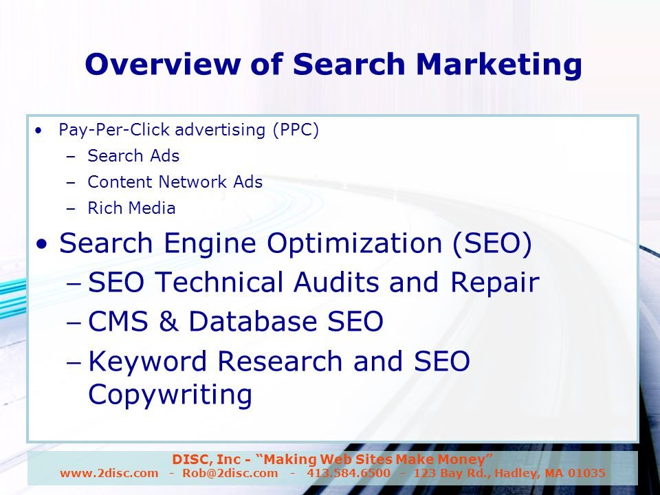 DISC, Inc - Making Web Sites Make Money www.2disc.com - Rob@2disc.com - 413.584.6500 - 123 Bay Rd., Hadley, MA 01035 Overview of Search Marketing Pay-Per-Click advertising (PPC) – Search Ads – Content Network Ads – Rich Media Search Engine Optimization (SEO) – SEO Technical Audits and Repair – CMS & Database SEO – Keyword Research and SEO Copywriting