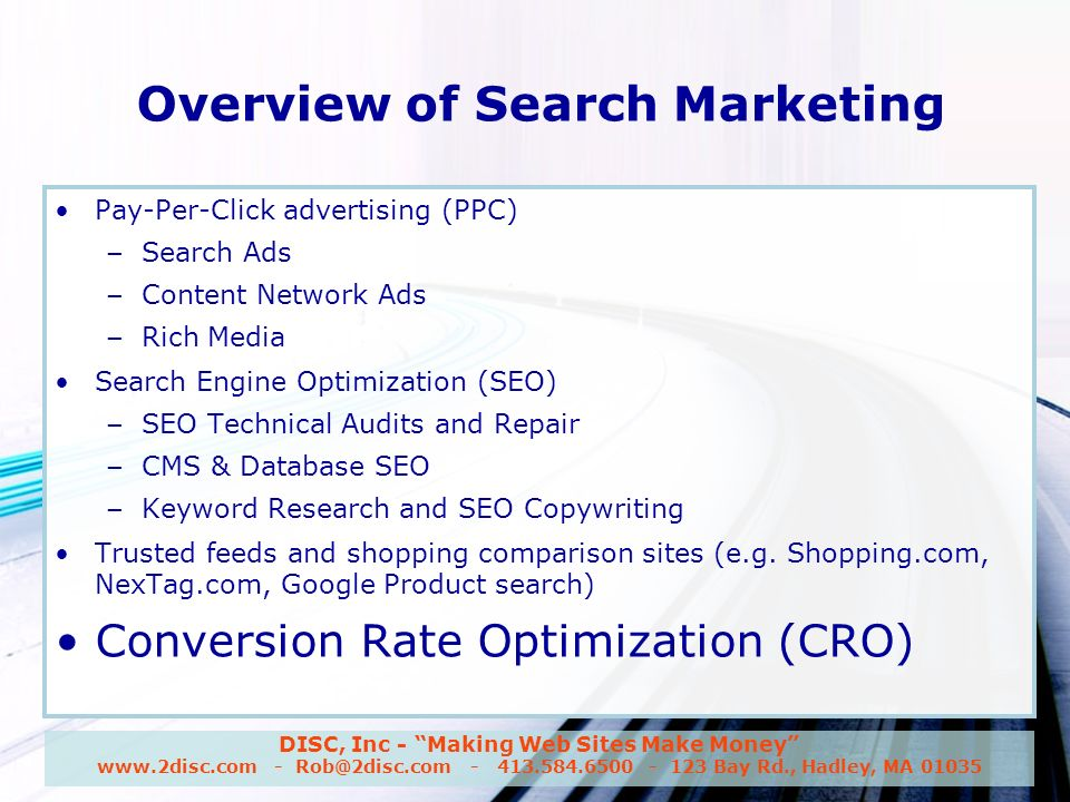 DISC, Inc - Making Web Sites Make Money www.2disc.com - Rob@2disc.com - 413.584.6500 - 123 Bay Rd., Hadley, MA 01035 Overview of Search Marketing Pay-Per-Click advertising (PPC) – Search Ads – Content Network Ads – Rich Media Search Engine Optimization (SEO) – SEO Technical Audits and Repair – CMS & Database SEO – Keyword Research and SEO Copywriting Trusted feeds and shopping comparison sites (e.g.