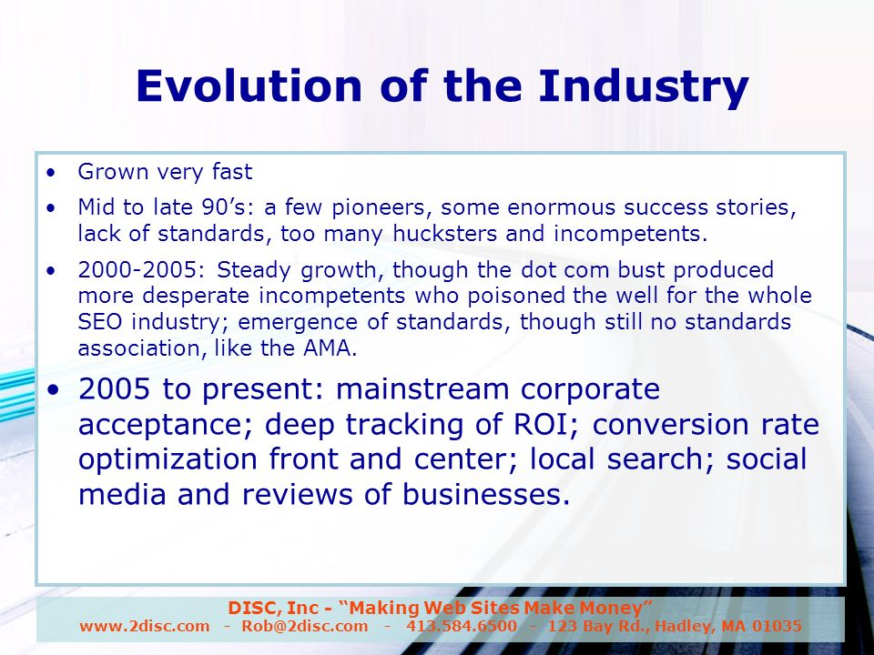 DISC, Inc - Making Web Sites Make Money www.2disc.com - Rob@2disc.com - 413.584.6500 - 123 Bay Rd., Hadley, MA 01035 Evolution of the Industry Grown very fast Mid to late 90s: a few pioneers, some enormous success stories, lack of standards, too many hucksters and incompetents.