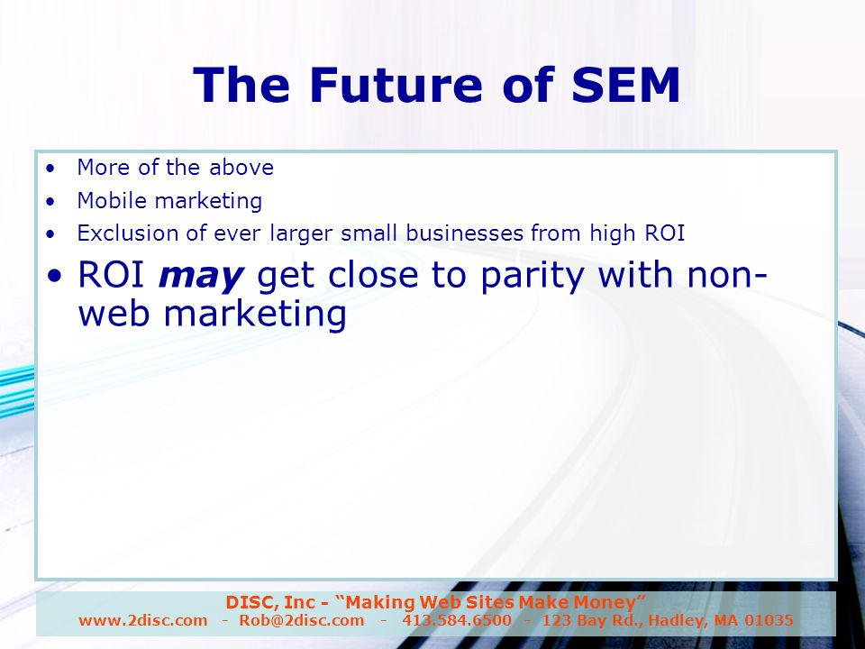 DISC, Inc - Making Web Sites Make Money www.2disc.com - Rob@2disc.com - 413.584.6500 - 123 Bay Rd., Hadley, MA 01035 The Future of SEM More of the above Mobile marketing Exclusion of ever larger small businesses from high ROI ROI may get close to parity with non- web marketing