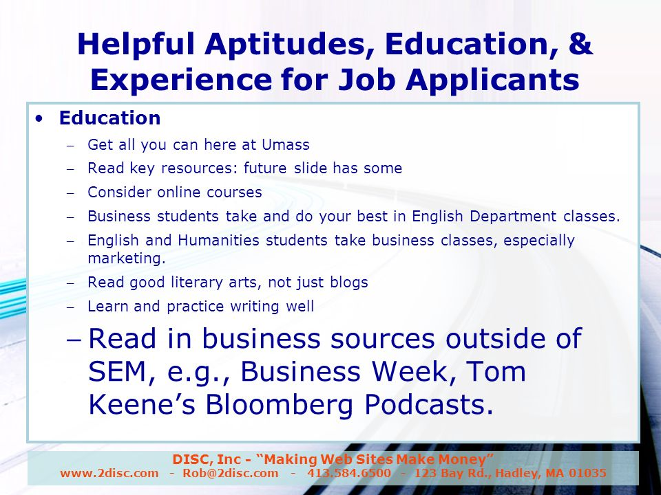 DISC, Inc - Making Web Sites Make Money www.2disc.com - Rob@2disc.com - 413.584.6500 - 123 Bay Rd., Hadley, MA 01035 Helpful Aptitudes, Education, & Experience for Job Applicants Education – Get all you can here at Umass – Read key resources: future slide has some – Consider online courses – Business students take and do your best in English Department classes.