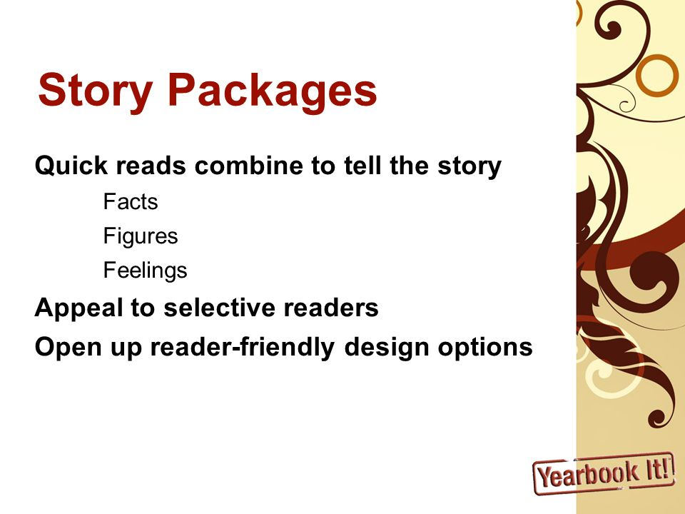 Story Packages Quick reads combine to tell the story Facts Figures Feelings Appeal to selective readers Open up reader-friendly design options