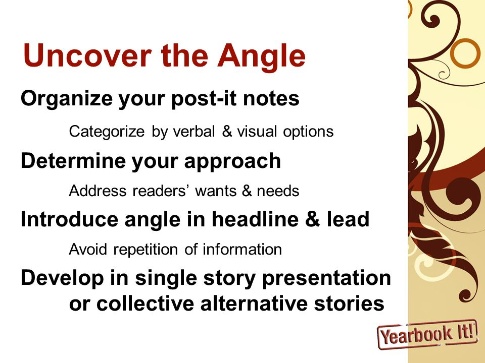 Uncover the Angle Organize your post-it notes Categorize by verbal & visual options Determine your approach Address readers wants & needs Introduce angle in headline & lead Avoid repetition of information Develop in single story presentation or collective alternative stories
