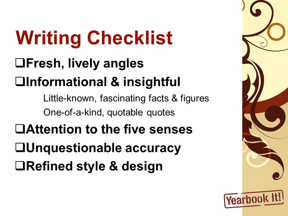 Writing Checklist Fresh, lively angles Informational & insightful Little-known, fascinating facts & figures One-of-a-kind, quotable quotes Attention to the five senses Unquestionable accuracy Refined style & design