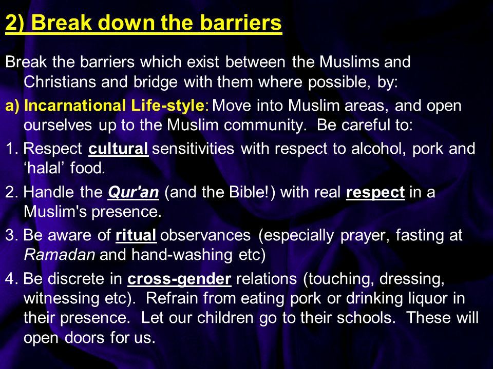 2) Break down the barriers Break the barriers which exist between the Muslims and Christians and bridge with them where possible, by: a) Incarnational Life-style: Move into Muslim areas, and open ourselves up to the Muslim community.