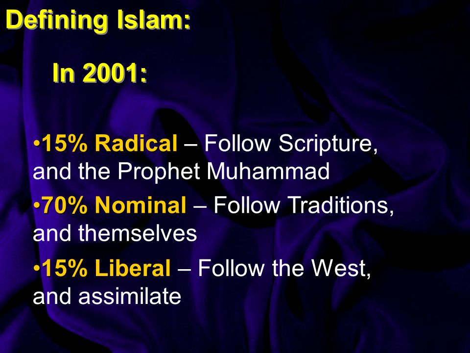 Defining Islam: In 2001: 15% Radical15% Radical – Follow Scripture, and the Prophet Muhammad 70% Nominal70% Nominal – Follow Traditions, and themselves 15% Liberal15% Liberal – Follow the West, and assimilate
