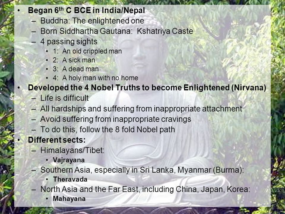Began 6 th C BCE in India/Nepal –Buddha: The enlightened one –Born Siddhartha Gautana: Kshatriya Caste –4 passing sights 1: An old crippled man 2: A sick man 3: A dead man 4: A holy man with no home Developed the 4 Nobel Truths to become Enlightened (Nirvana) –Life is difficult –All hardships and suffering from inappropriate attachment –Avoid suffering from inappropriate cravings –To do this, follow the 8 fold Nobel path Different sects: –Himalayans/Tibet: Vajrayana –Southern Asia, especially in Sri Lanka, Myanmar (Burma): Theravada –North Asia and the Far East, including China, Japan, Korea: Mahayana