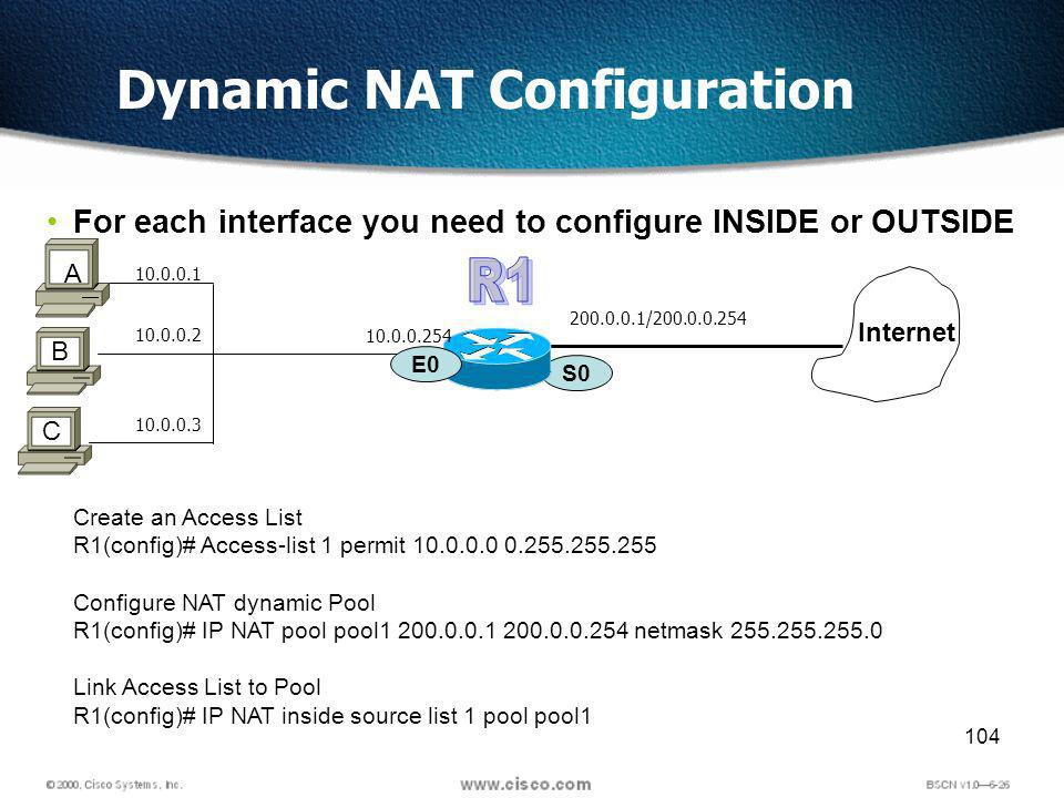 104 Dynamic NAT Configuration For each interface you need to configure INSIDE or OUTSIDE S0 200.0.0.1/200.0.0.254 Internet E0 B A 10.0.0.1 C 10.0.0.2 10.0.0.3 10.0.0.254 Create an Access List R1(config)# Access-list 1 permit 10.0.0.0 0.255.255.255 Configure NAT dynamic Pool R1(config)# IP NAT pool pool1 200.0.0.1 200.0.0.254 netmask 255.255.255.0 Link Access List to Pool R1(config)# IP NAT inside source list 1 pool pool1