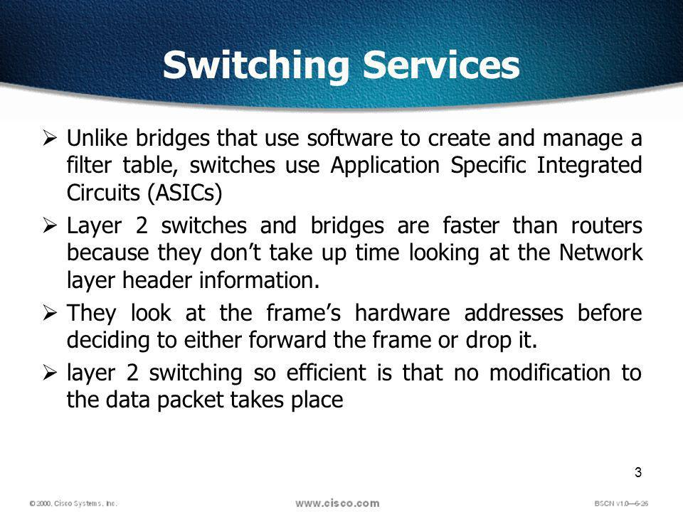 3 Switching Services Unlike bridges that use software to create and manage a filter table, switches use Application Specific Integrated Circuits (ASICs) Layer 2 switches and bridges are faster than routers because they dont take up time looking at the Network layer header information.