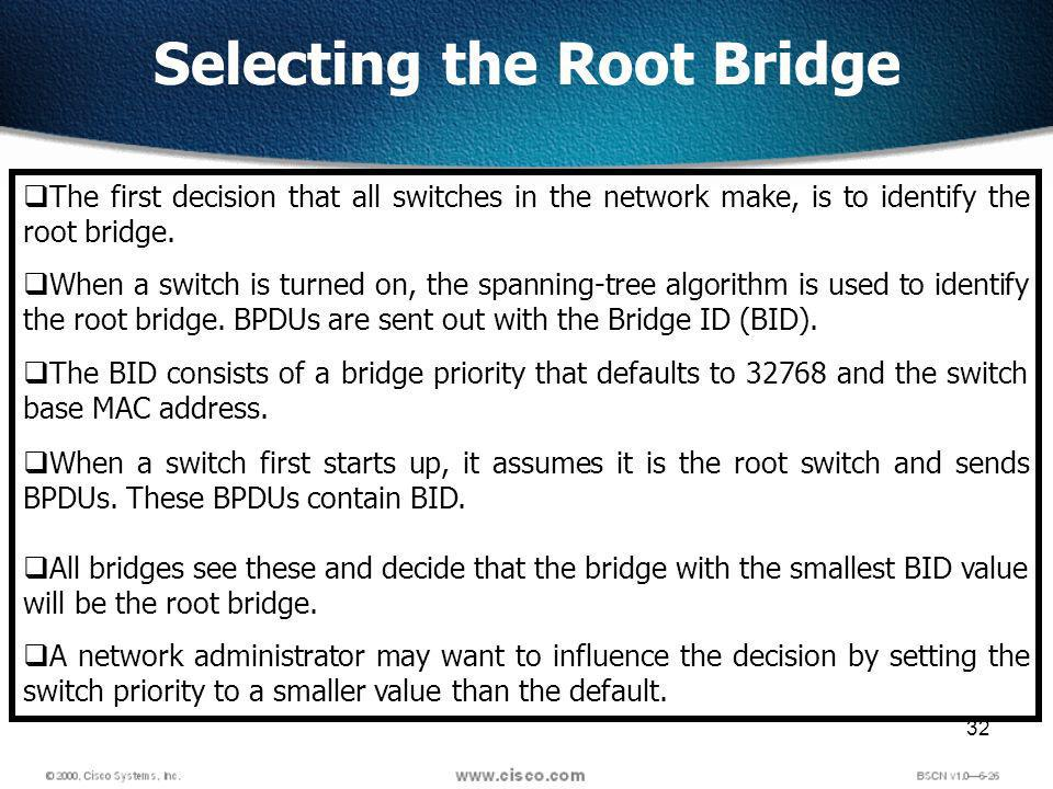 32 Selecting the Root Bridge The first decision that all switches in the network make, is to identify the root bridge.