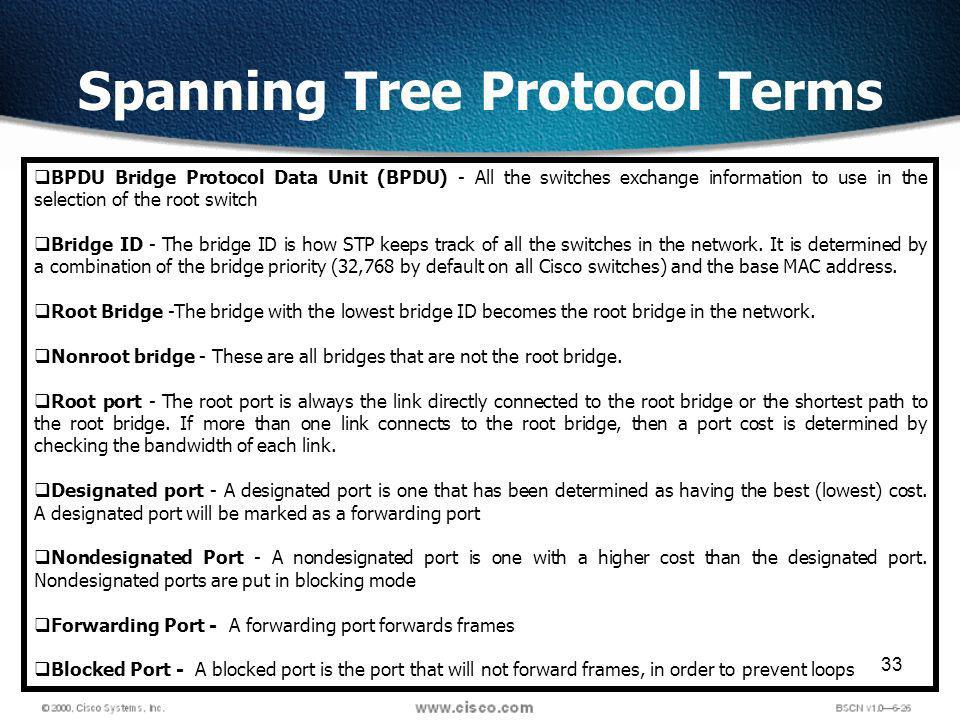 33 Spanning Tree Protocol Terms BPDU Bridge Protocol Data Unit (BPDU) - All the switches exchange information to use in the selection of the root switch Bridge ID - The bridge ID is how STP keeps track of all the switches in the network.