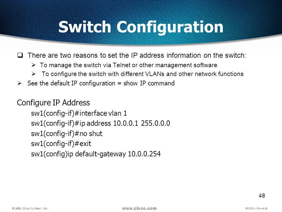 48 Switch Configuration There are two reasons to set the IP address information on the switch: To manage the switch via Telnet or other management software To configure the switch with different VLANs and other network functions See the default IP configuration = show IP command Configure IP Address sw1(config-if)#interface vlan 1 sw1(config-if)#ip address 10.0.0.1 255.0.0.0 sw1(config-if)#no shut sw1(config-if)#exit sw1(config)ip default-gateway 10.0.0.254