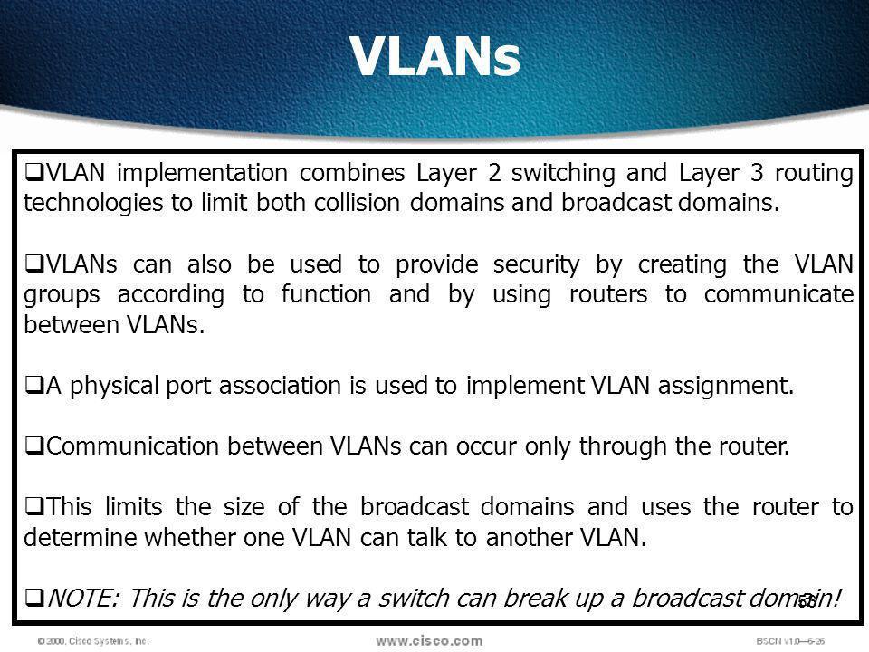53 VLANs VLAN implementation combines Layer 2 switching and Layer 3 routing technologies to limit both collision domains and broadcast domains.