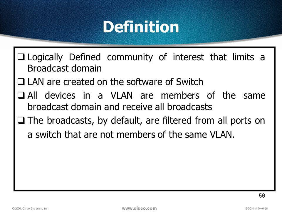 56 Definition Logically Defined community of interest that limits a Broadcast domain LAN are created on the software of Switch All devices in a VLAN are members of the same broadcast domain and receive all broadcasts The broadcasts, by default, are filtered from all ports on a switch that are not members of the same VLAN.