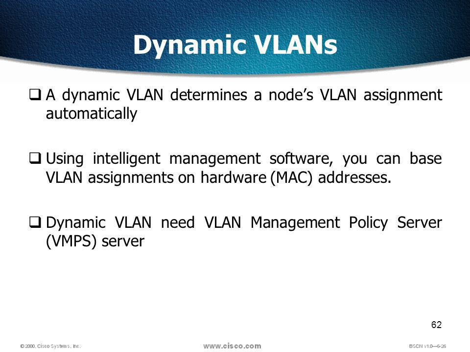 62 Dynamic VLANs A dynamic VLAN determines a nodes VLAN assignment automatically Using intelligent management software, you can base VLAN assignments on hardware (MAC) addresses.