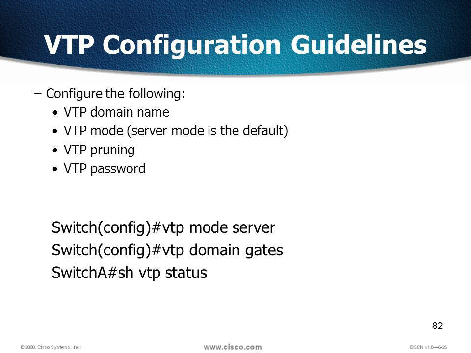 82 VTP Configuration Guidelines –Configure the following: VTP domain name VTP mode (server mode is the default) VTP pruning VTP password Switch(config)#vtp mode server Switch(config)#vtp domain gates SwitchA#sh vtp status