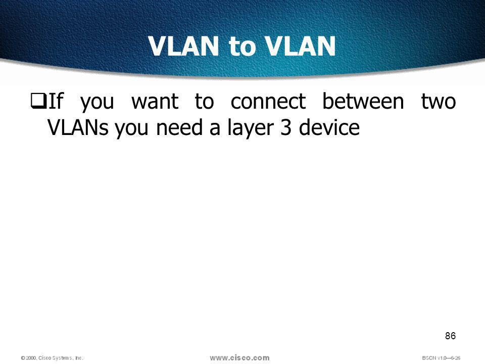 86 VLAN to VLAN If you want to connect between two VLANs you need a layer 3 device