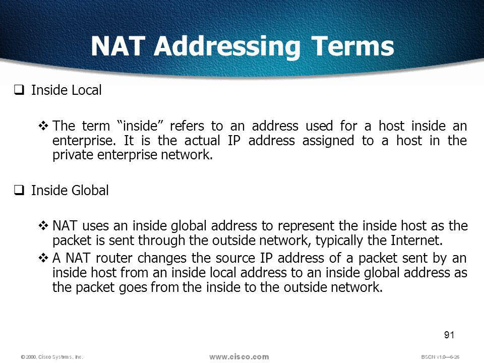 91 NAT Addressing Terms Inside Local The term inside refers to an address used for a host inside an enterprise.