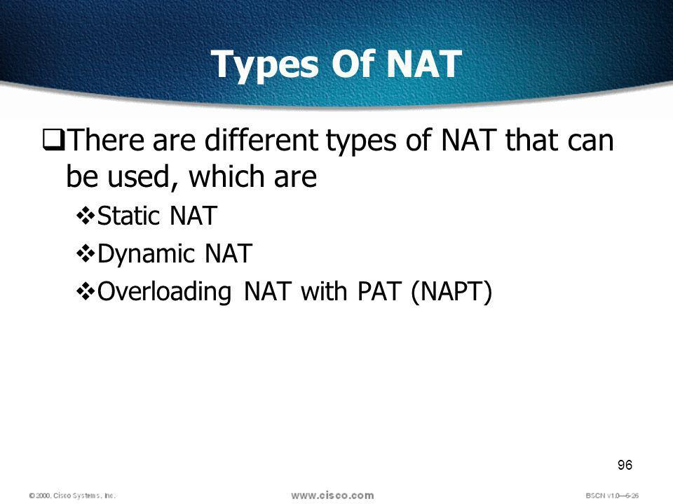 96 Types Of NAT There are different types of NAT that can be used, which are Static NAT Dynamic NAT Overloading NAT with PAT (NAPT)