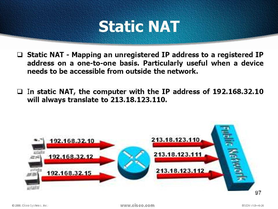 97 Static NAT Static NAT - Mapping an unregistered IP address to a registered IP address on a one-to-one basis.