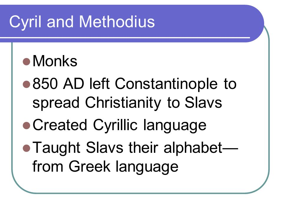 Cyril and Methodius Monks 850 AD left Constantinople to spread Christianity to Slavs Created Cyrillic language Taught Slavs their alphabet from Greek language