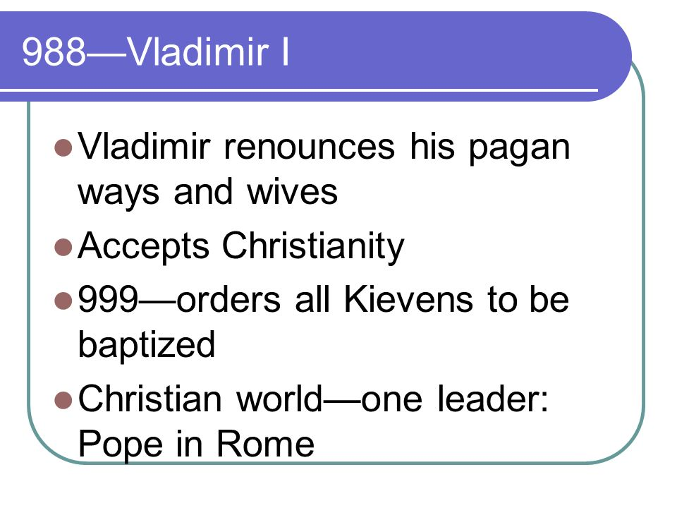 988Vladimir I Vladimir renounces his pagan ways and wives Accepts Christianity 999orders all Kievens to be baptized Christian worldone leader: Pope in Rome