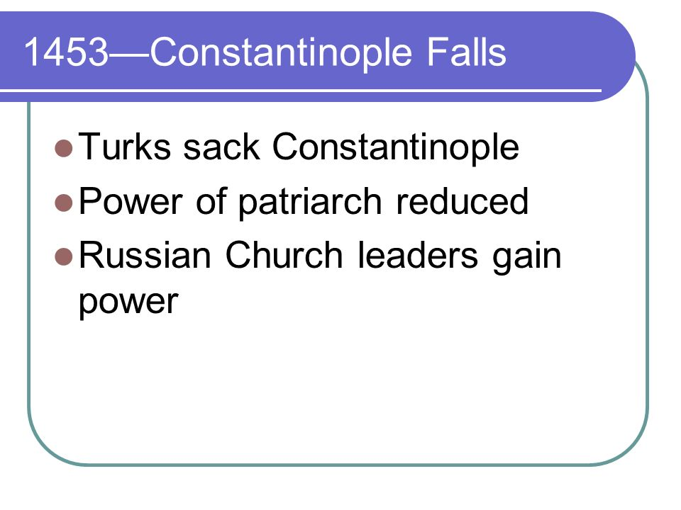 1453Constantinople Falls Turks sack Constantinople Power of patriarch reduced Russian Church leaders gain power