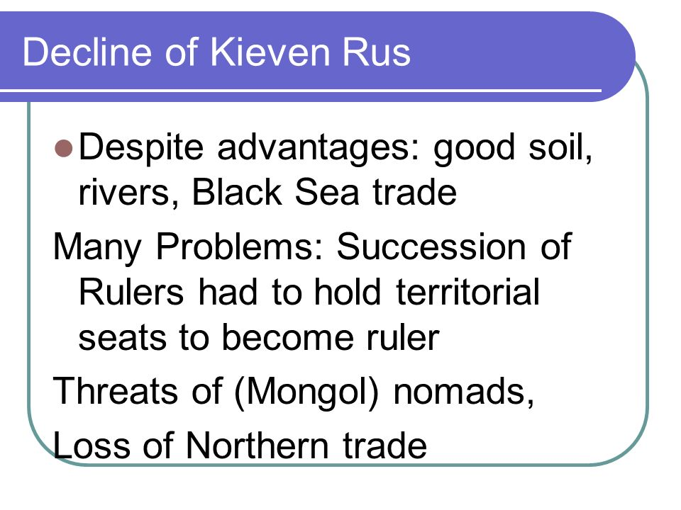 Decline of Kieven Rus Despite advantages: good soil, rivers, Black Sea trade Many Problems: Succession of Rulers had to hold territorial seats to become ruler Threats of (Mongol) nomads, Loss of Northern trade