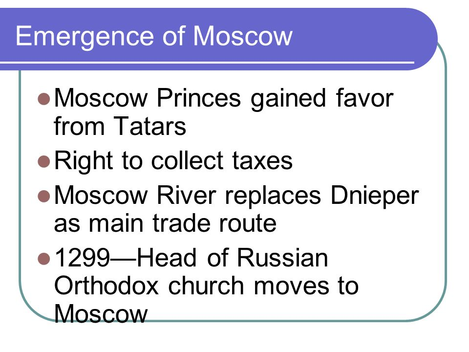 Emergence of Moscow Moscow Princes gained favor from Tatars Right to collect taxes Moscow River replaces Dnieper as main trade route 1299Head of Russian Orthodox church moves to Moscow