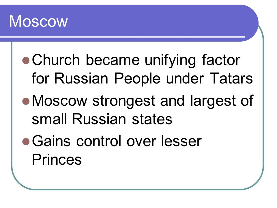 Moscow Church became unifying factor for Russian People under Tatars Moscow strongest and largest of small Russian states Gains control over lesser Princes