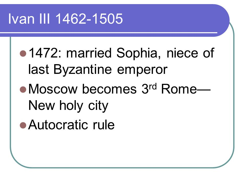 Ivan III : married Sophia, niece of last Byzantine emperor Moscow becomes 3 rd Rome New holy city Autocratic rule