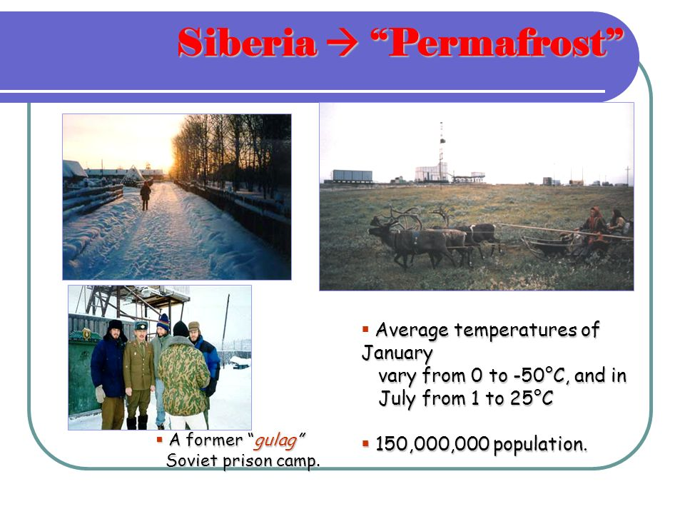 Siberia Permafrost Average temperatures of January vary from 0 to -50°C, and in July from 1 to 25°C 150,000,000 population.