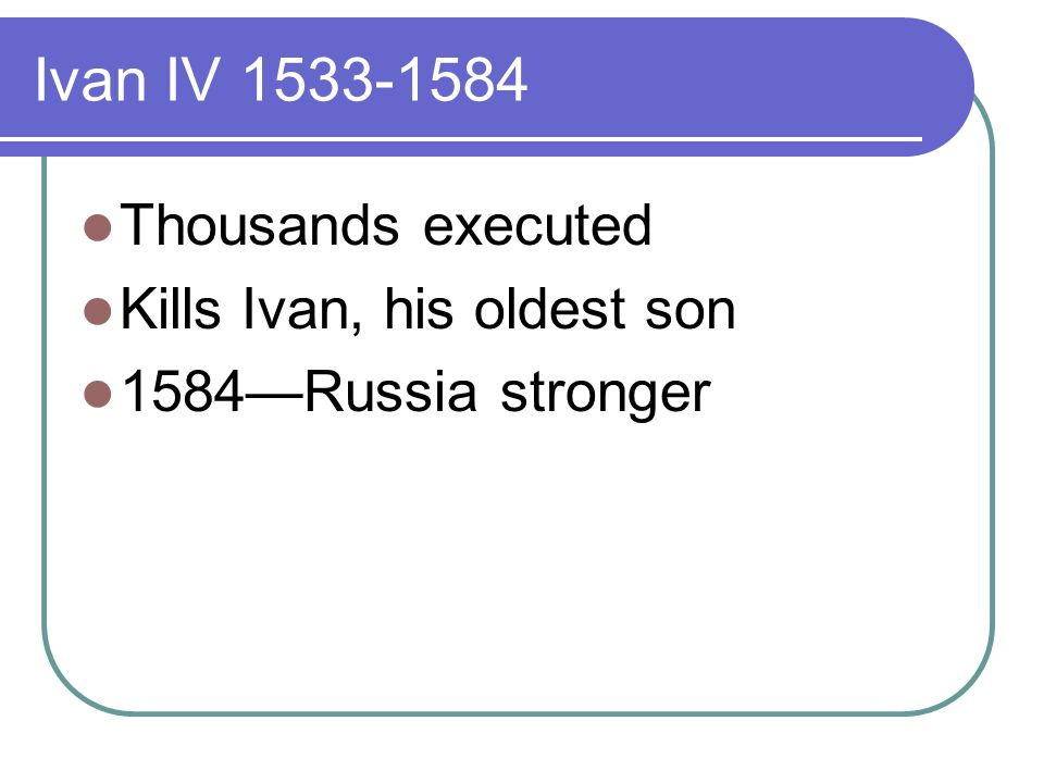 Ivan IV Thousands executed Kills Ivan, his oldest son 1584Russia stronger