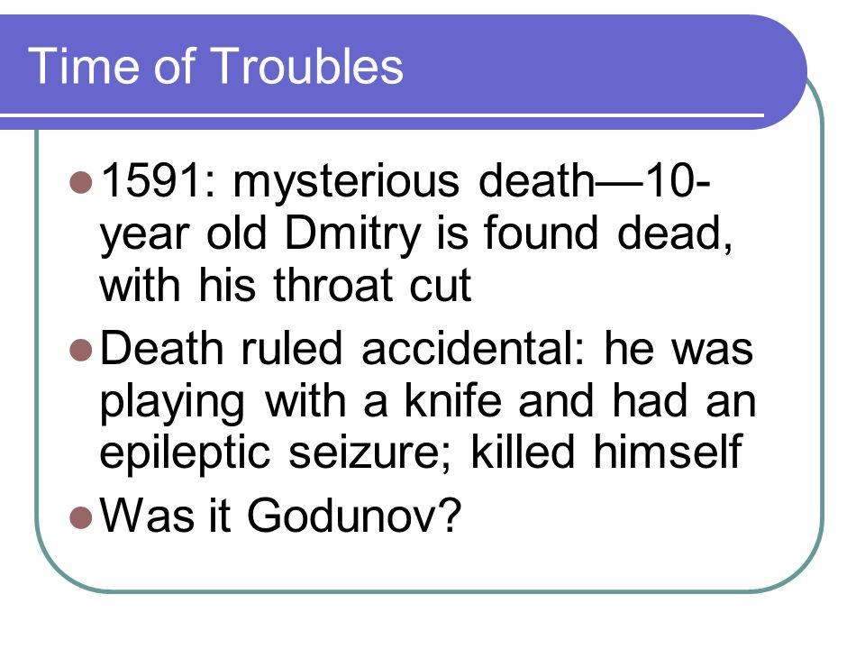 Time of Troubles 1591: mysterious death10- year old Dmitry is found dead, with his throat cut Death ruled accidental: he was playing with a knife and had an epileptic seizure; killed himself Was it Godunov
