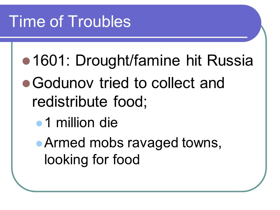 Time of Troubles 1601: Drought/famine hit Russia Godunov tried to collect and redistribute food; 1 million die Armed mobs ravaged towns, looking for food
