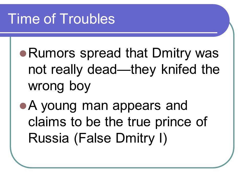 Time of Troubles Rumors spread that Dmitry was not really deadthey knifed the wrong boy A young man appears and claims to be the true prince of Russia (False Dmitry I)
