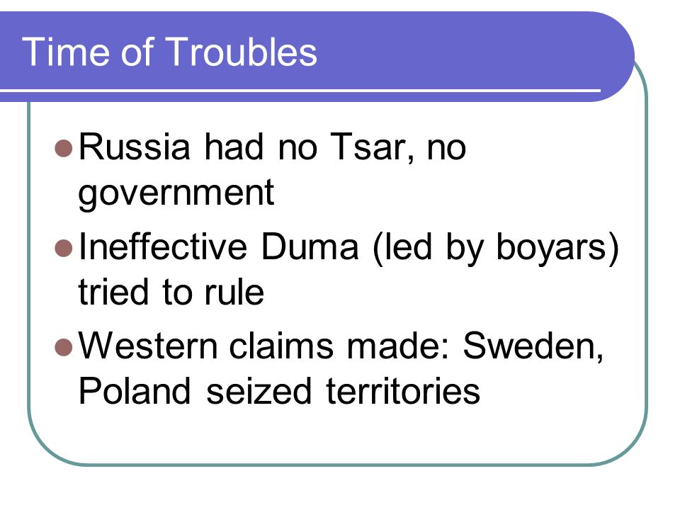 Time of Troubles Russia had no Tsar, no government Ineffective Duma (led by boyars) tried to rule Western claims made: Sweden, Poland seized territories