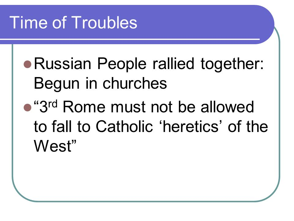 Time of Troubles Russian People rallied together: Begun in churches 3 rd Rome must not be allowed to fall to Catholic heretics of the West