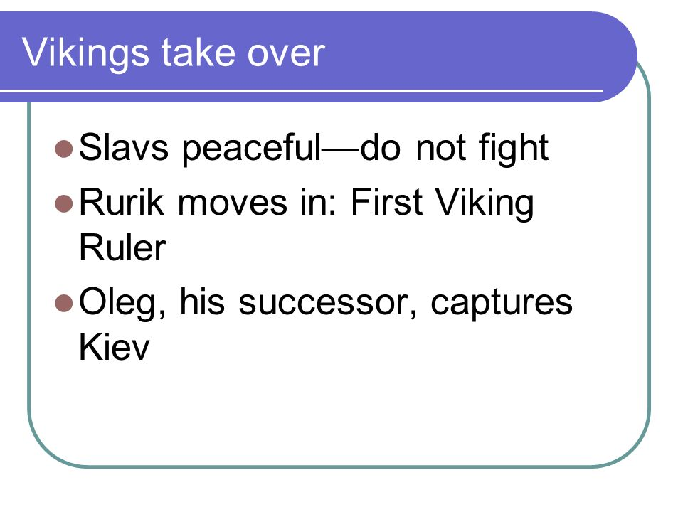 Vikings take over Slavs peacefuldo not fight Rurik moves in: First Viking Ruler Oleg, his successor, captures Kiev