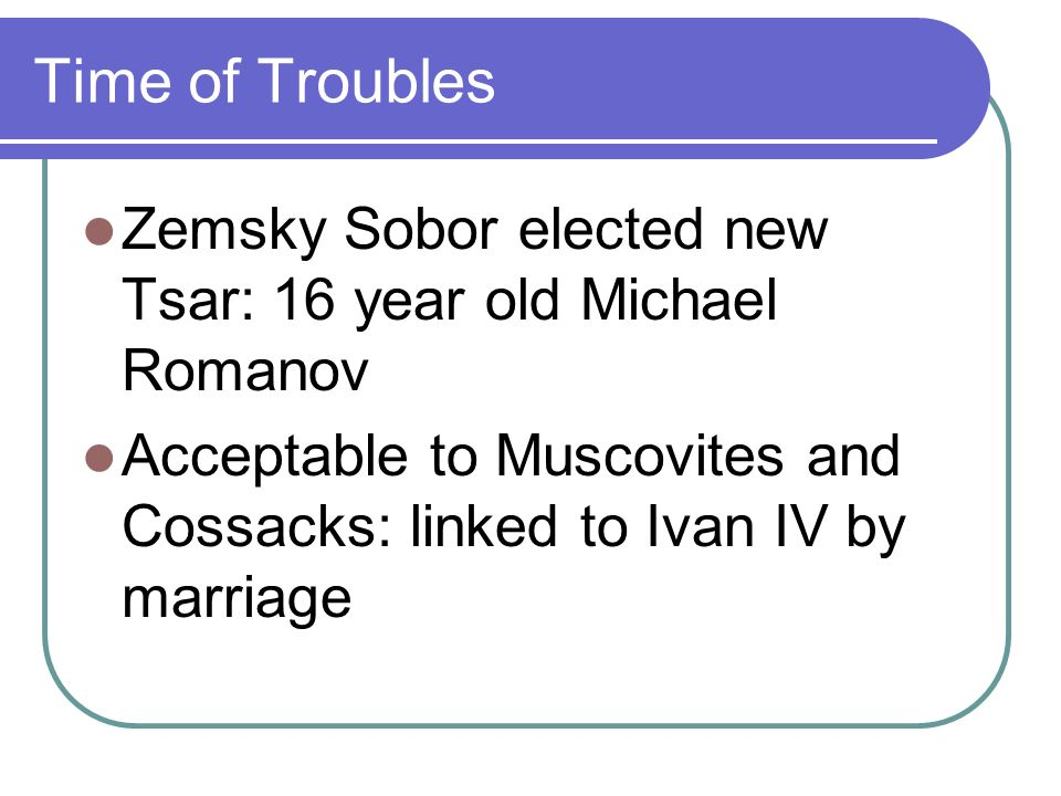 Time of Troubles Zemsky Sobor elected new Tsar: 16 year old Michael Romanov Acceptable to Muscovites and Cossacks: linked to Ivan IV by marriage