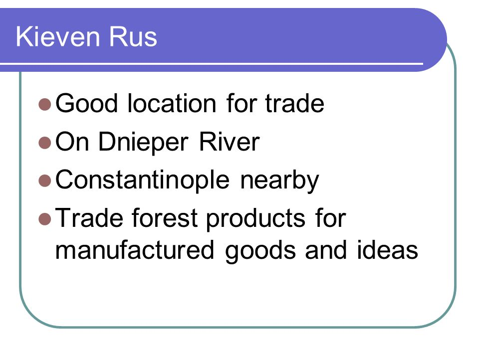 Kieven Rus Good location for trade On Dnieper River Constantinople nearby Trade forest products for manufactured goods and ideas