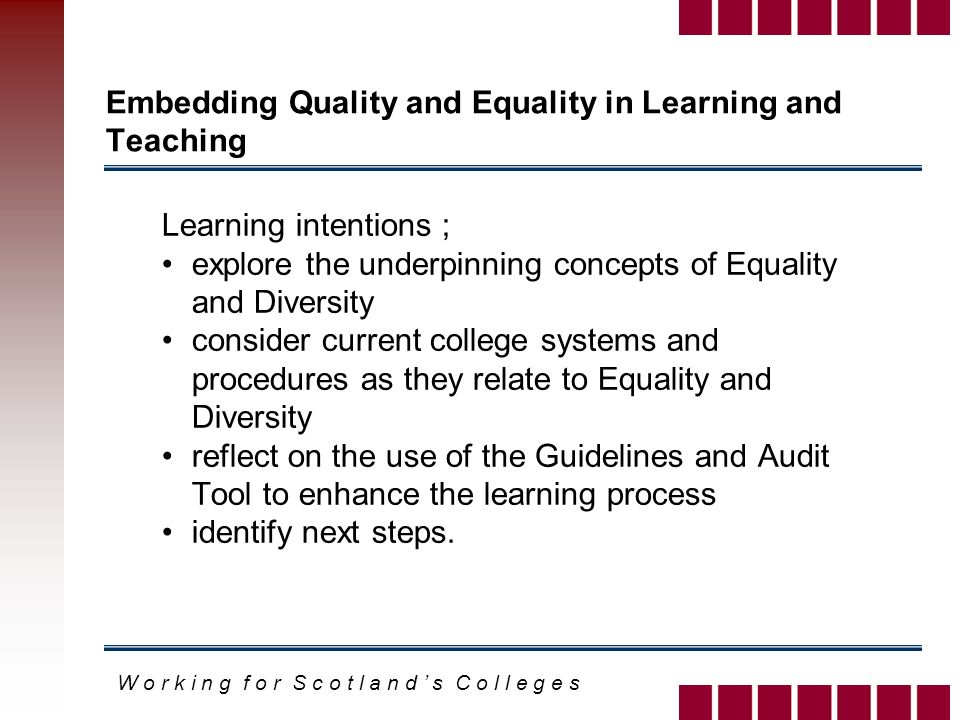 W o r k i n g f o r S c o t l a n d s C o l l e g e s Embedding Quality and Equality in Learning and Teaching Learning intentions ; explore the underpinning concepts of Equality and Diversity consider current college systems and procedures as they relate to Equality and Diversity reflect on the use of the Guidelines and Audit Tool to enhance the learning process identify next steps.