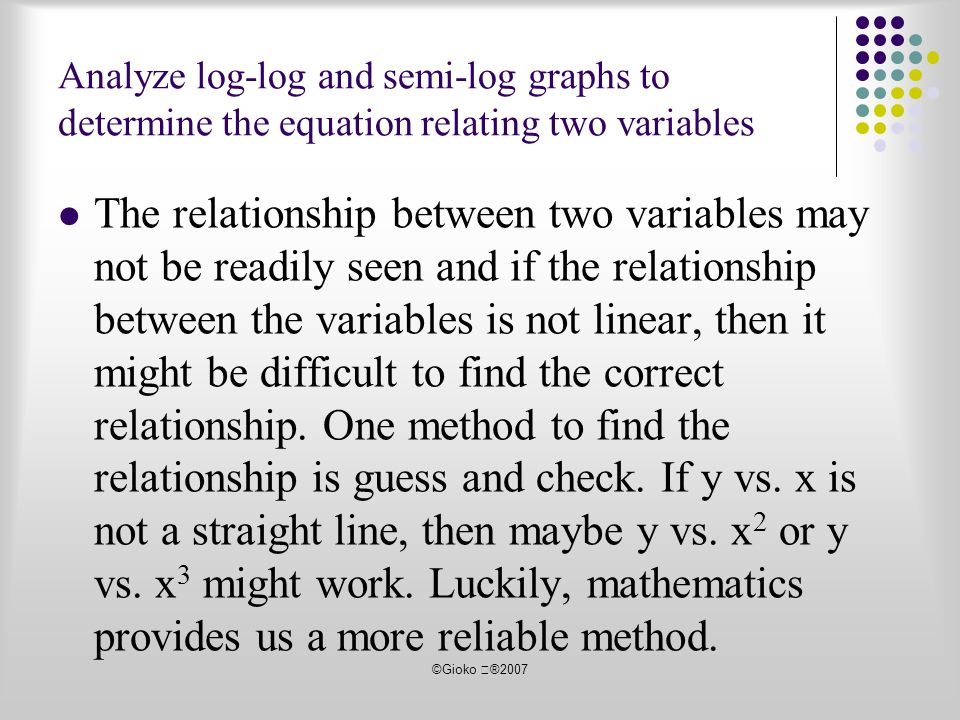©Gioko ®2007 The relationship between two variables may not be readily seen and if the relationship between the variables is not linear, then it might be difficult to find the correct relationship.