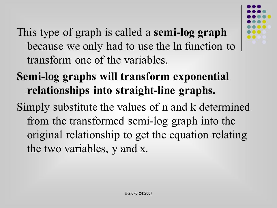 ©Gioko ®2007 This type of graph is called a semi-log graph because we only had to use the ln function to transform one of the variables.