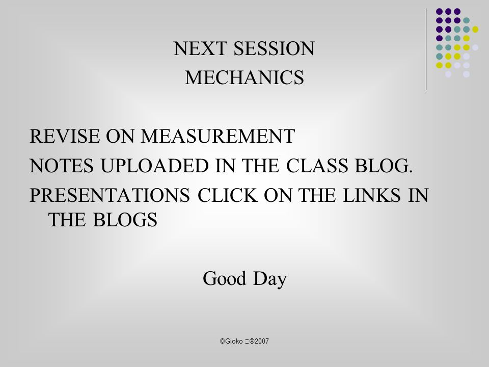 ©Gioko ®2007 NEXT SESSION MECHANICS REVISE ON MEASUREMENT NOTES UPLOADED IN THE CLASS BLOG.