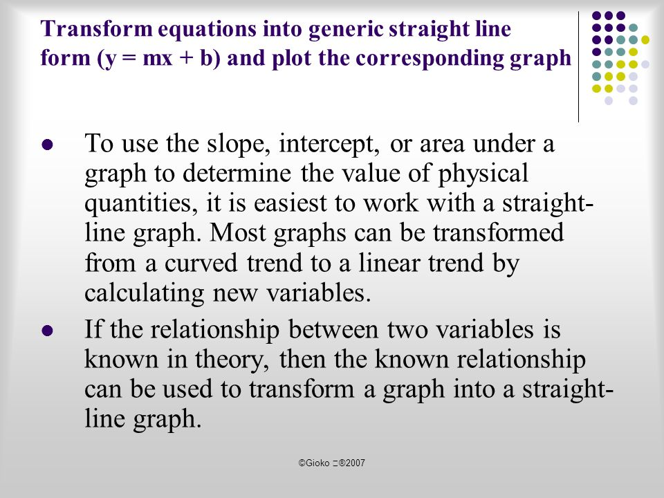 ©Gioko ®2007 Transform equations into generic straight line form (y = mx + b) and plot the corresponding graph To use the slope, intercept, or area under a graph to determine the value of physical quantities, it is easiest to work with a straight- line graph.
