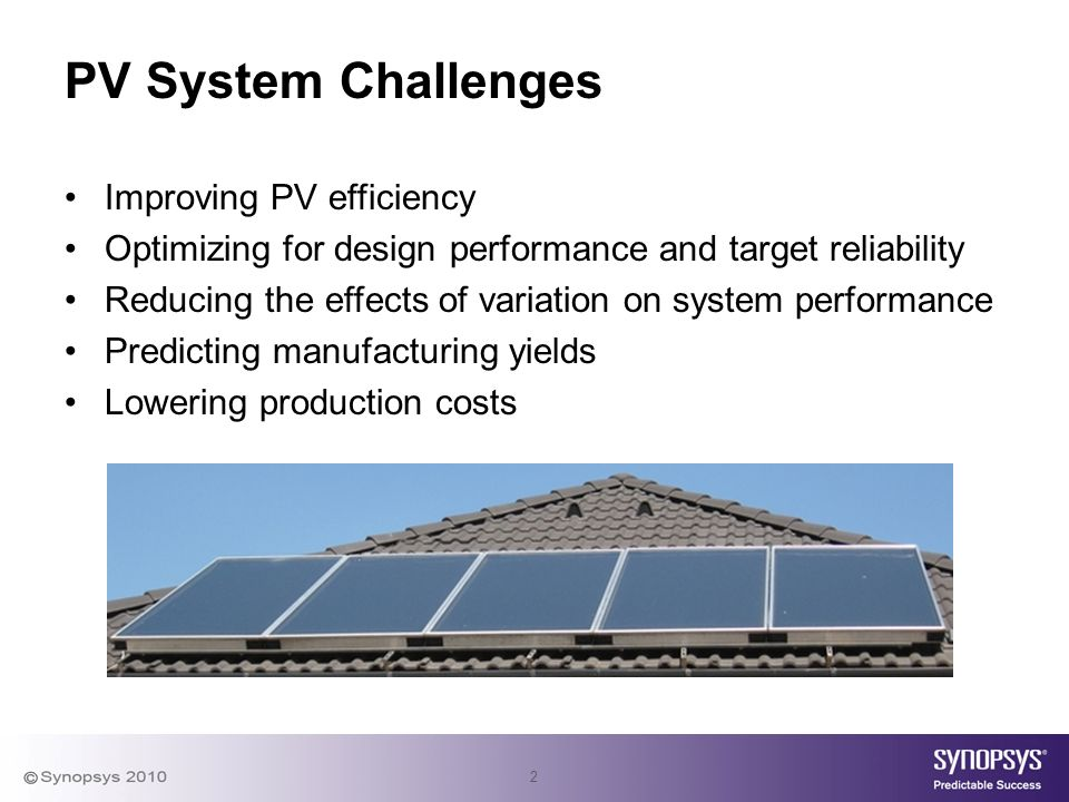 2 PV System Challenges Improving PV efficiency Optimizing for design performance and target reliability Reducing the effects of variation on system performance Predicting manufacturing yields Lowering production costs
